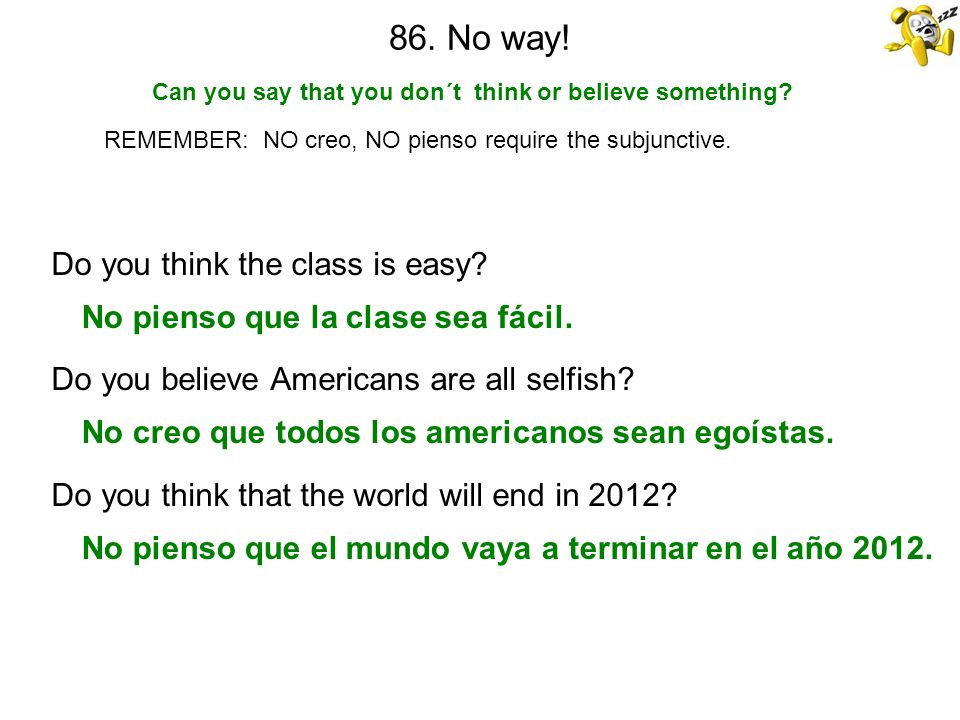 86. No way! Can you say that you don´t think or believe something? REMEMBER: NO creo, NO pienso require the subjunctive. Do you think the class is eas