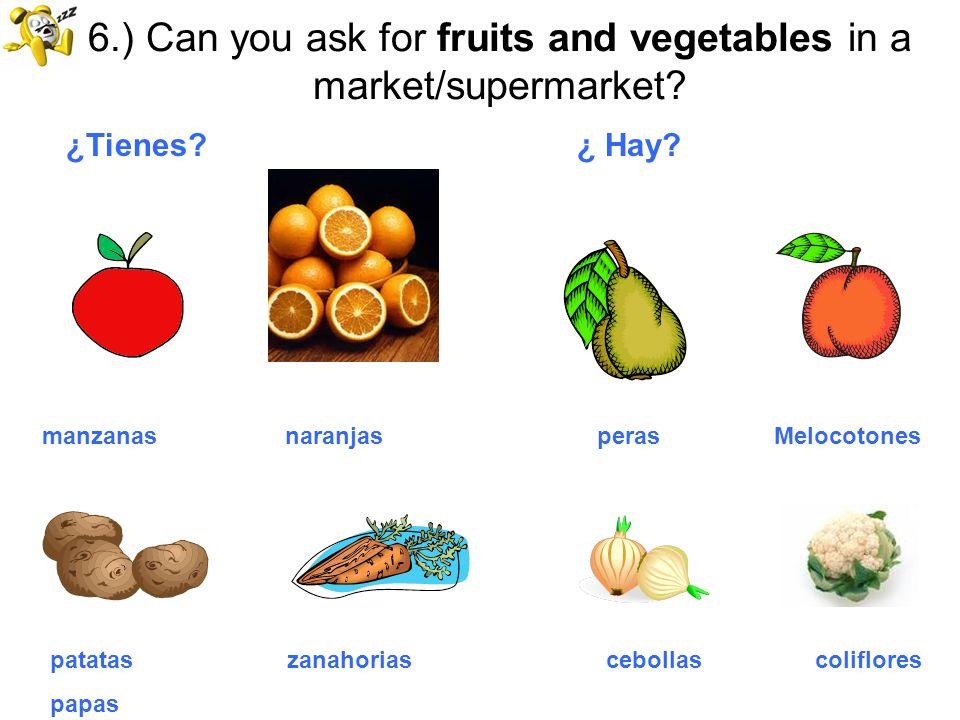 6.) Can you ask for fruits and vegetables in a market/supermarket? ¿Tienes? ¿ Hay? manzanas naranjas peras Melocotones patatas zanahorias cebollas col