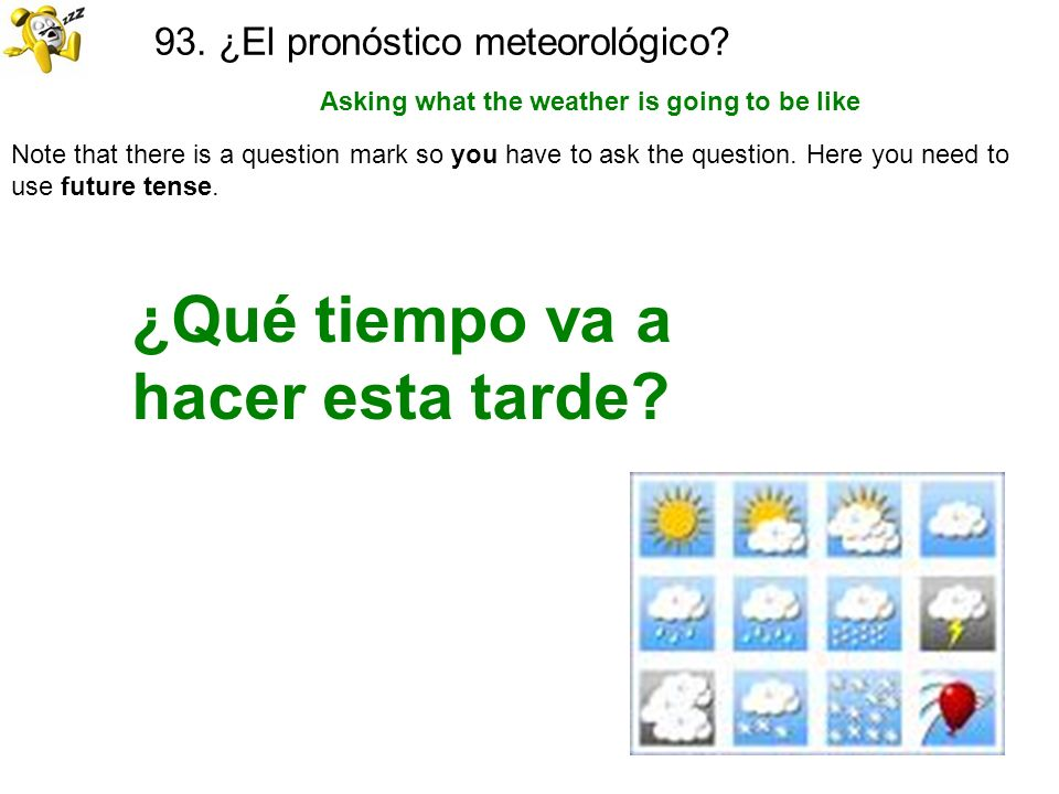 93. ¿El pronóstico meteorológico? Asking what the weather is going to be like ¿Qué tiempo va a hacer esta tarde? Note that there is a question mark so