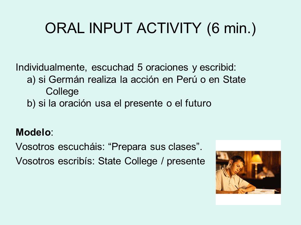 ORAL INPUT ACTIVITY (6 min.) Individualmente, escuchad 5 oraciones y escribid: a) si Germán realiza la acción en Perú o en State College b) si la orac