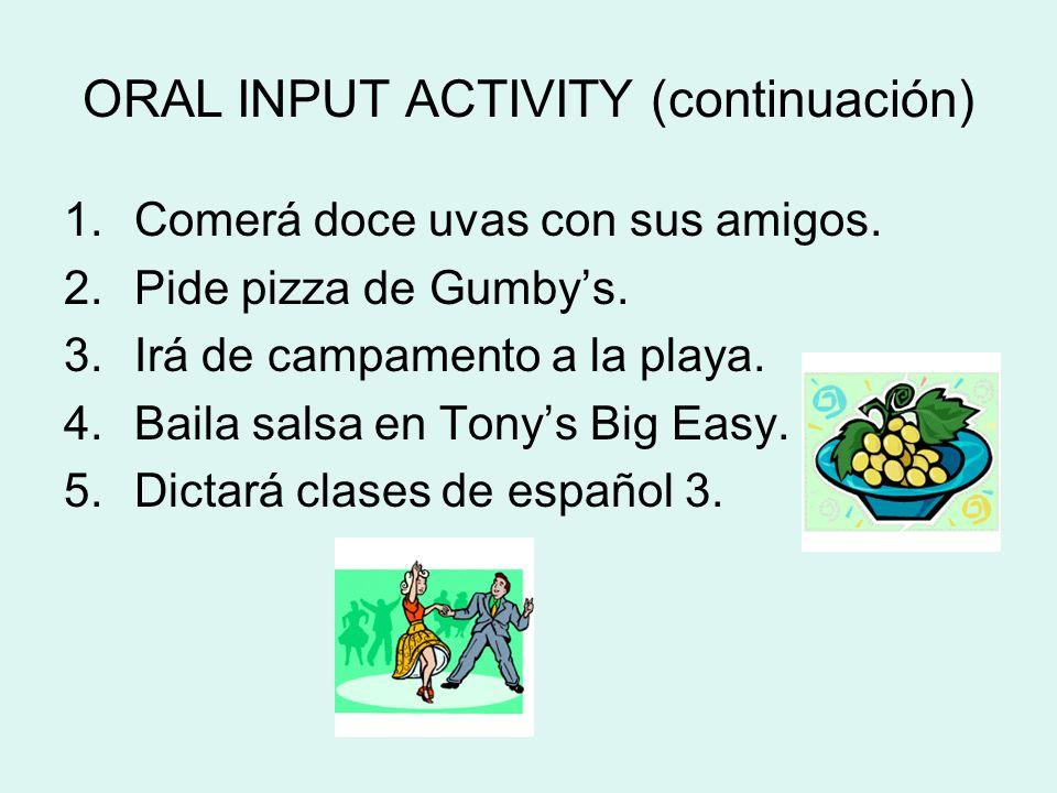 ORAL INPUT ACTIVITY (continuación) 1.Comerá doce uvas con sus amigos. 2.Pide pizza de Gumbys. 3.Irá de campamento a la playa. 4.Baila salsa en Tonys B