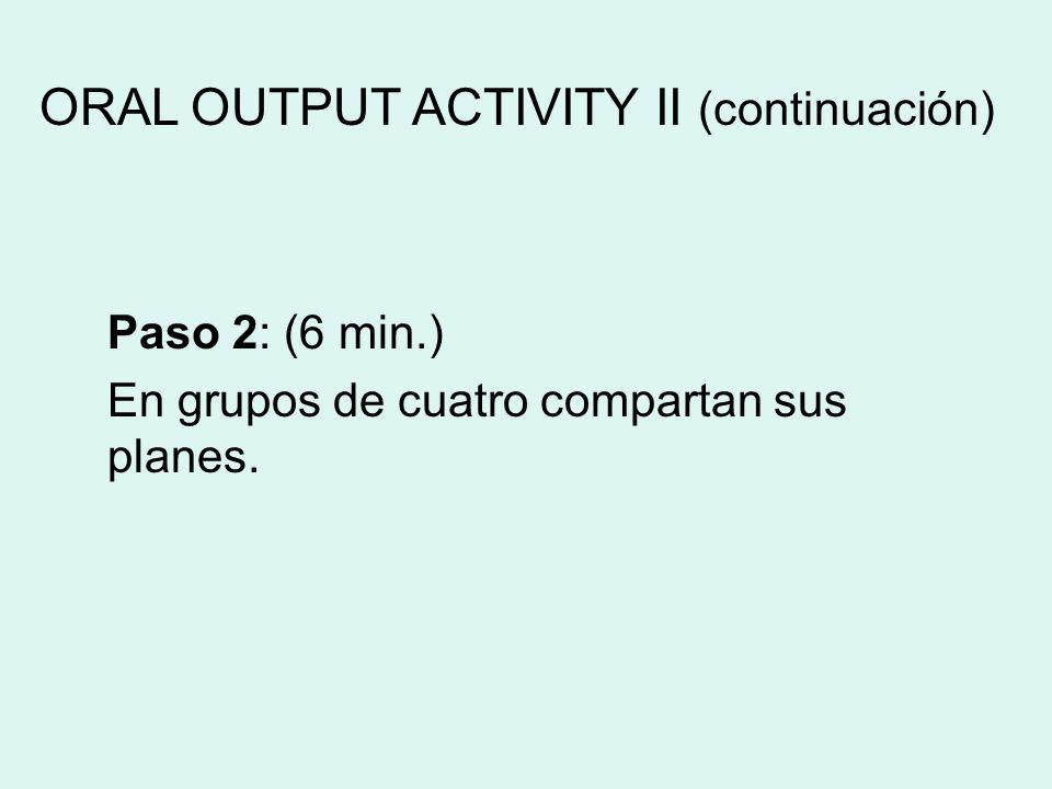 Paso 2: (6 min.) En grupos de cuatro compartan sus planes. ORAL OUTPUT ACTIVITY II (continuación)