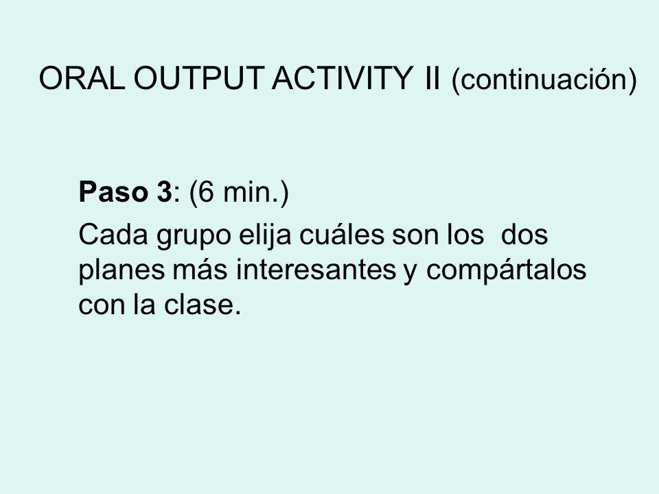 Paso 3: (6 min.) Cada grupo elija cuáles son los dos planes más interesantes y compártalos con la clase. ORAL OUTPUT ACTIVITY II (continuación)