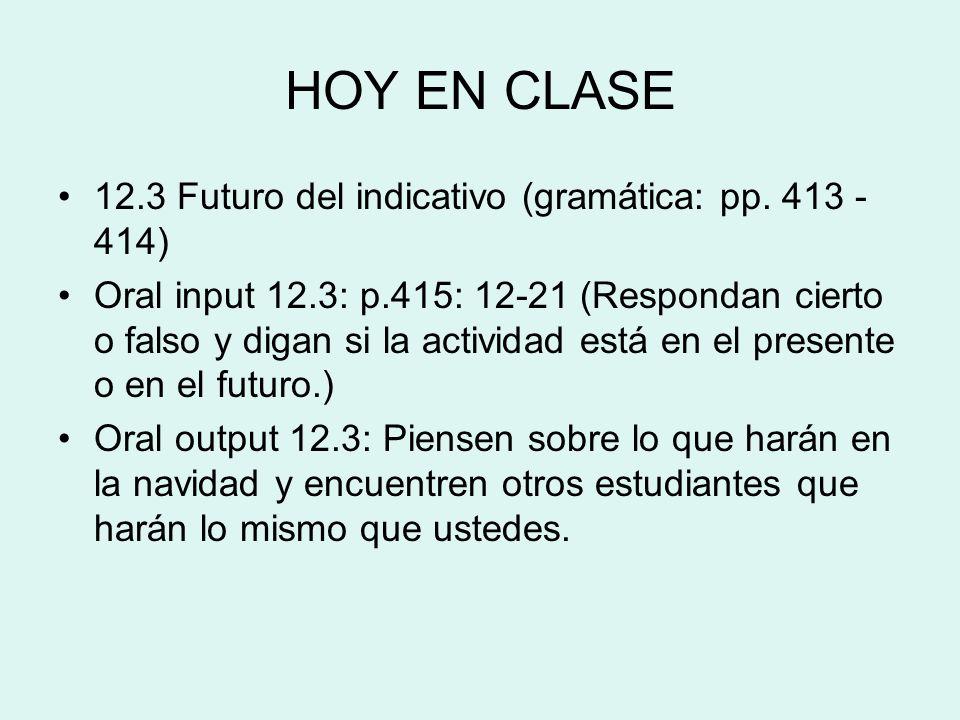 HOY EN CLASE 12.3 Futuro del indicativo (gramática: pp. 413 - 414) Oral input 12.3: p.415: 12-21 (Respondan cierto o falso y digan si la actividad est