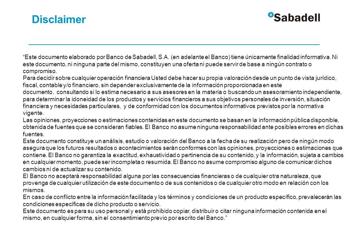 Disclaimer Este documento elaborado por Banco de Sabadell, S.A. (en adelante el Banco) tiene únicamente finalidad informativa. Ni este documento, ni n