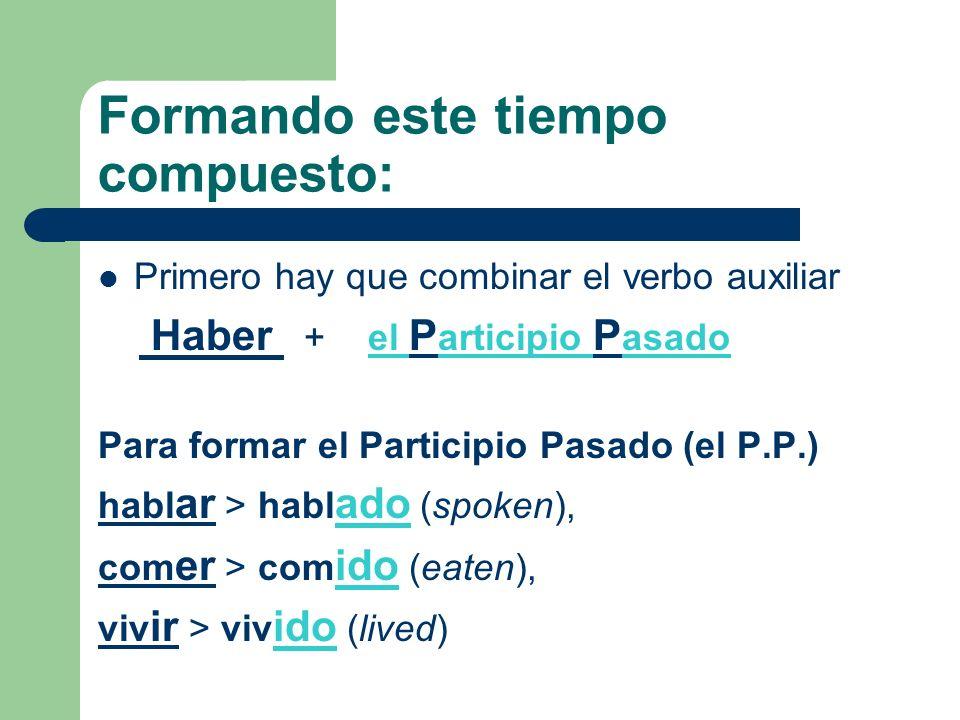 Formando este tiempo compuesto: Primero hay que combinar el verbo auxiliar Haber + el P articipio P asado Para formar el Participio Pasado (el P.P.) h