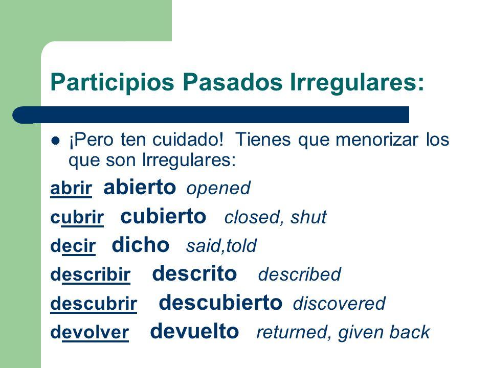 Participios Pasados Irregulares: ¡Pero ten cuidado! Tienes que menorizar los que son Irregulares: abrirabrir abierto opened cubrir cubierto closed, sh