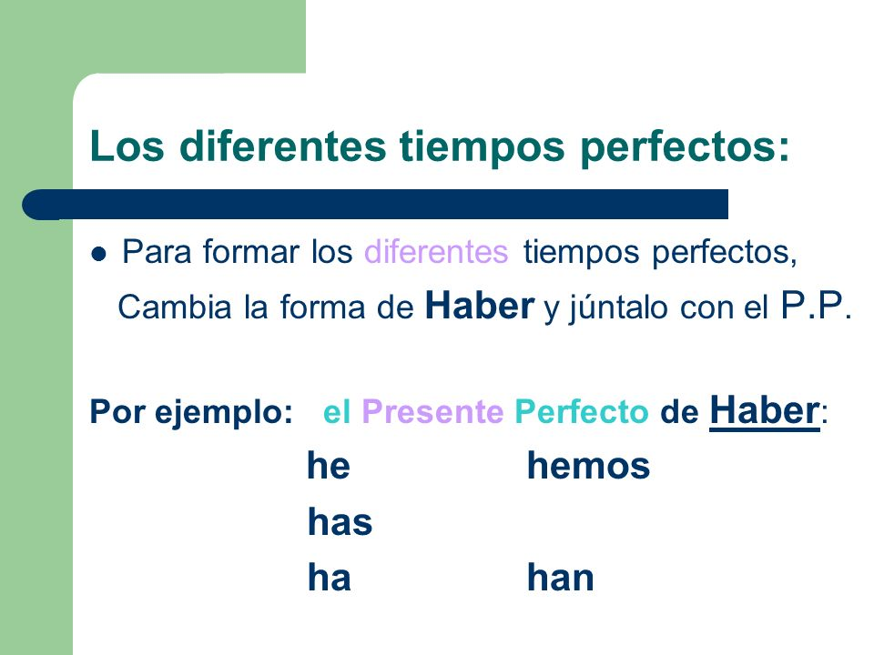 Los diferentes tiempos perfectos: Para formar los diferentes tiempos perfectos, Cambia la forma de Haber y júntalo con el P.P. Por ejemplo: el Present