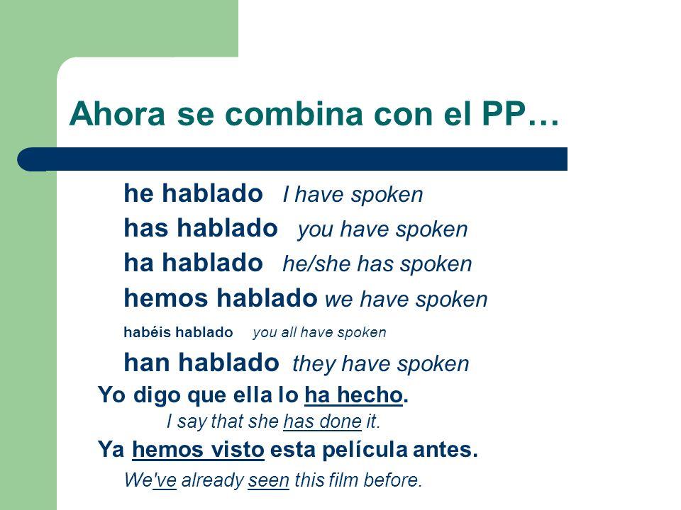 Ahora se combina con el PP… he hablado I have spoken has hablado you have spoken ha hablado he/she has spoken hemos hablado we have spoken habéis habl