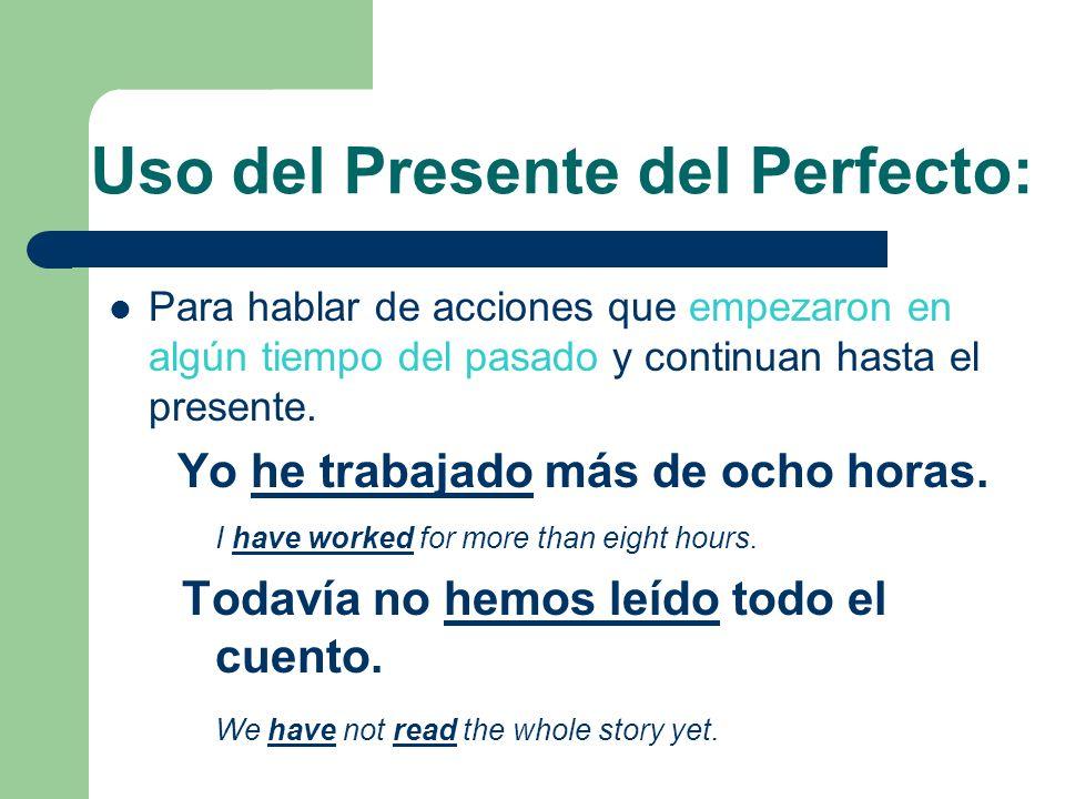 Uso del Presente del Perfecto: Para hablar de acciones que empezaron en algún tiempo del pasado y continuan hasta el presente. Yo he trabajado más de