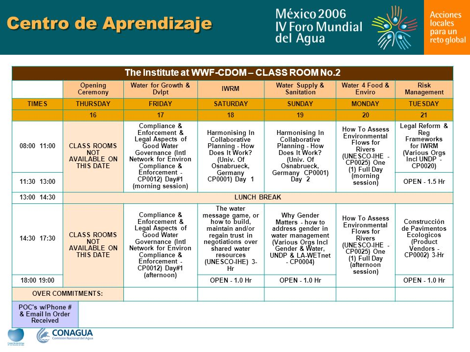 Centro de Aprendizaje The Institute at WWF-CDOM – CLASS ROOM No.2 Opening Ceremony Water for Growth & Dvlpt IWRM Water Supply & Sanitation Water 4 Food & Enviro Risk Management TIMESTHURSDAYFRIDAYSATURDAYSUNDAYMONDAYTUESDAY 161718192021 08:00 11:00 CLASS ROOMS NOT AVAILABLE ON THIS DATE Compliance & Enforcement & Legal Aspects of Good Water Governance (Intl Network for Environ Compliance & Enforcement - CP0012) Day#1 (morning session) Harmonising In Collaborative Planning - How Does It Work.