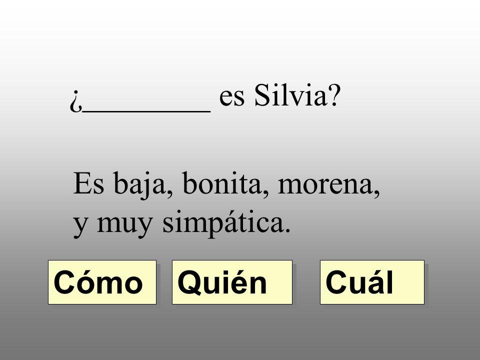 ¿________ es Silvia Es baja, bonita, morena, y muy simpática. Quién Cómo Cuál