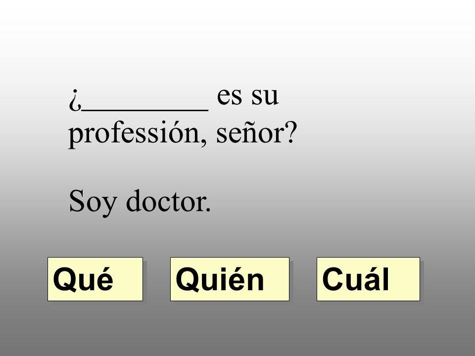 ¿________ es su professión, señor Soy doctor. Quién Qué Cuál