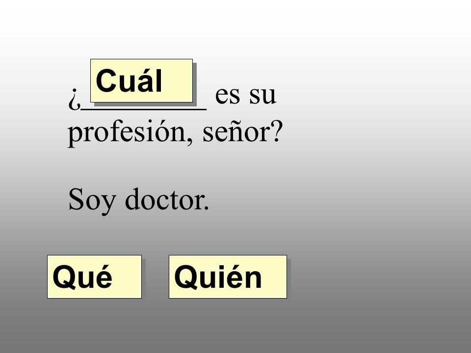 ¿________ es su profesión, señor Soy doctor. Quién Qué Cuál