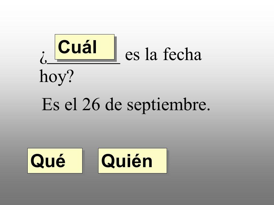 ¿________ es la fecha hoy Es el 26 de septiembre. Quién Qué Cuál