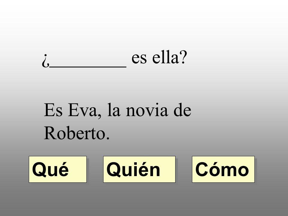 ¿________ es ella Es Eva, la novia de Roberto. Quién Qué Cómo