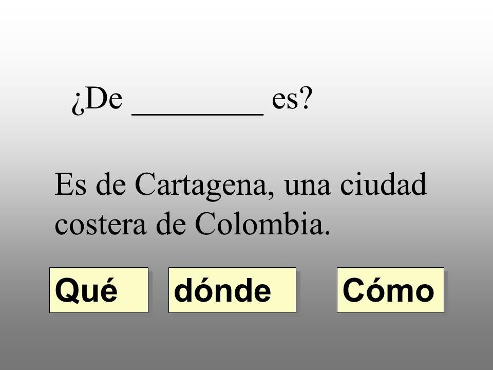 ¿De ________ es Es de Cartagena, una ciudad costera de Colombia. dónde Qué Cómo
