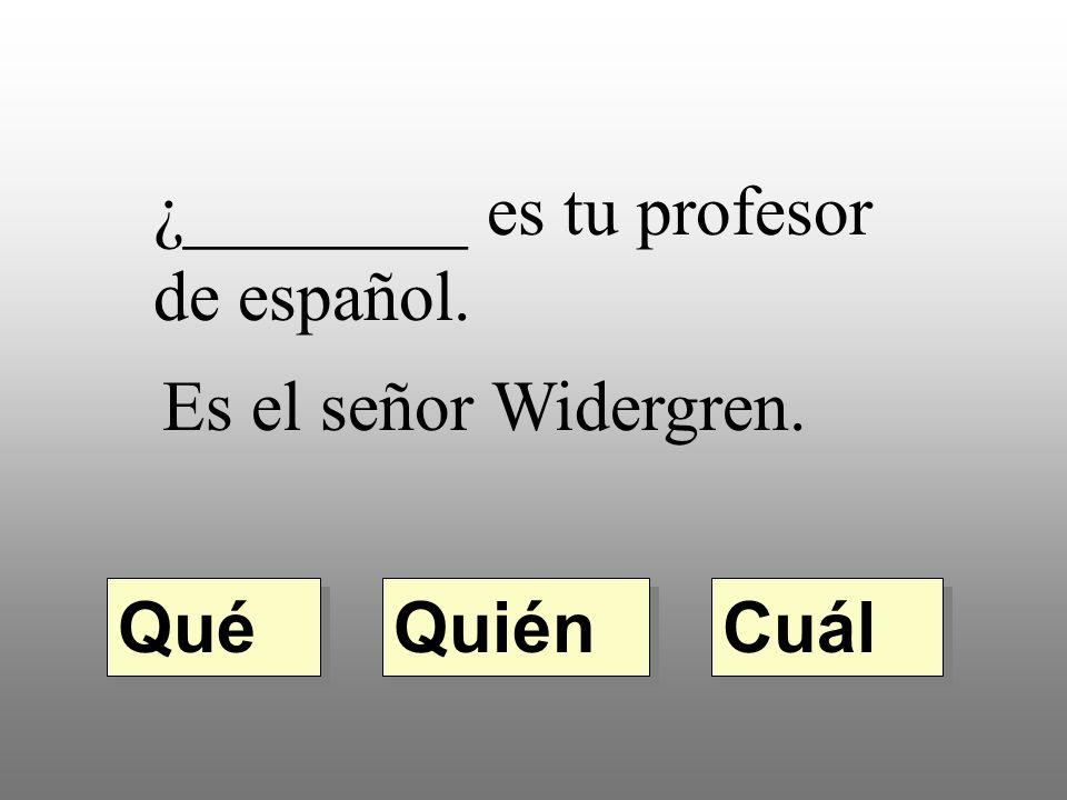 ¿________ es tu profesor de español. Es el señor Widergren. Quién Qué Cuál