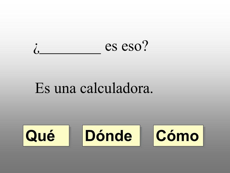 ¿________ es eso Es una calculadora. Dónde Qué Cómo