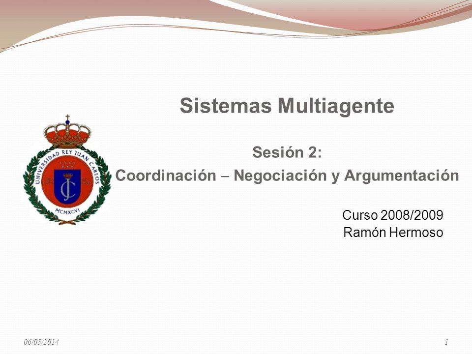 06/05/2014 Sistemas Multiagente Sesión 2: Coordinación Negociación y Argumentación Curso 2008/2009 Ramón Hermoso 1
