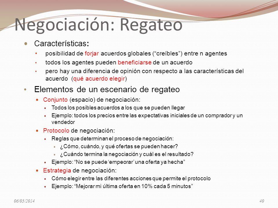 Negociación: Regateo Características: posibilidad de forjar acuerdos globales (creíbles) entre n agentes todos los agentes pueden beneficiarse de un acuerdo pero hay una diferencia de opinión con respecto a las características del acuerdo (qué acuerdo elegir) Elementos de un escenario de regateo Conjunto (espacio) de negociación: Todos los posibles acuerdos a los que se pueden llegar Ejemplo: todos los precios entre las expectativas iniciales de un comprador y un vendedor Protocolo de negociación: Reglas que determinan el proceso de negociación: ¿Cómo, cuándo, y qué ofertas se pueden hacer.