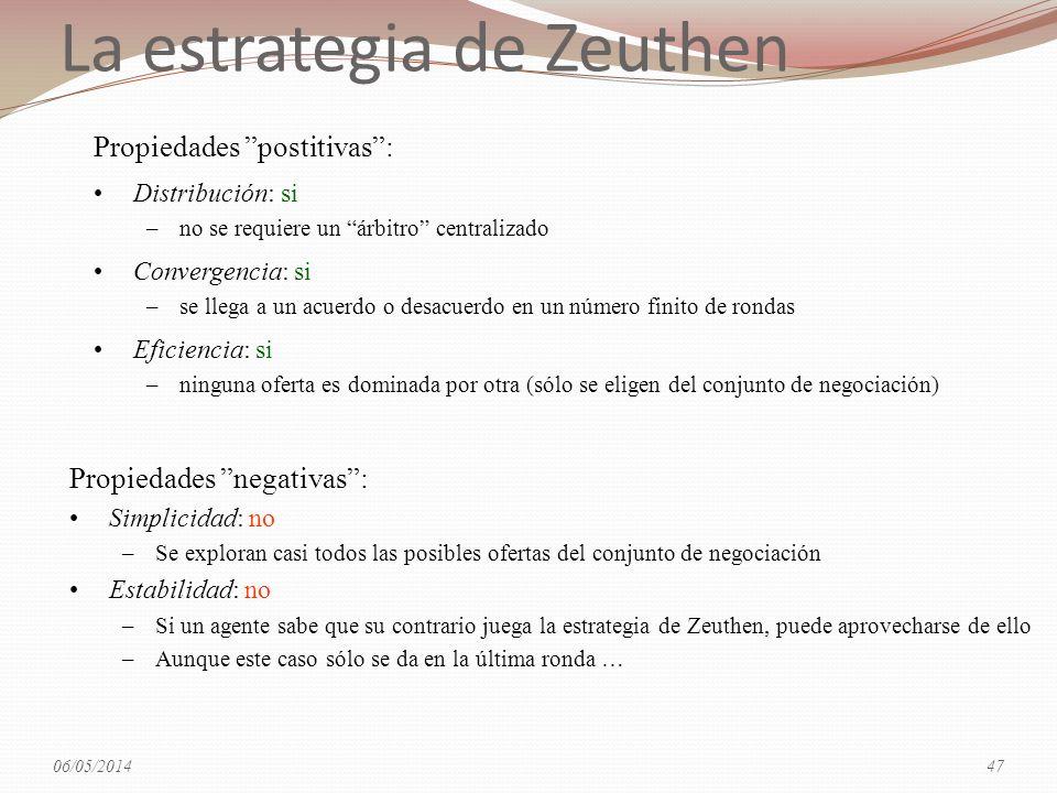 La estrategia de Zeuthen Propiedades postitivas: Distribución: si –no se requiere un árbitro centralizado Convergencia: si –se llega a un acuerdo o desacuerdo en un número finito de rondas Eficiencia: si –ninguna oferta es dominada por otra (sólo se eligen del conjunto de negociación) Propiedades negativas: Simplicidad: no –Se exploran casi todos las posibles ofertas del conjunto de negociación Estabilidad: no –Si un agente sabe que su contrario juega la estrategia de Zeuthen, puede aprovecharse de ello –Aunque este caso sólo se da en la última ronda … 06/05/201447
