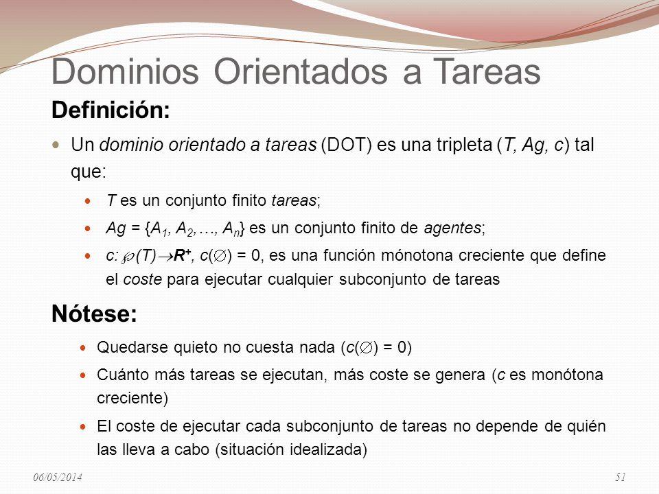 Dominios Orientados a Tareas Definición: Un dominio orientado a tareas (DOT) es una tripleta (T, Ag, c) tal que: T es un conjunto finito tareas; Ag = {A 1, A 2,…, A n } es un conjunto finito de agentes; c: (T) R +, c( ) = 0, es una función mónotona creciente que define el coste para ejecutar cualquier subconjunto de tareas Nótese: Quedarse quieto no cuesta nada (c( ) = 0) Cuánto más tareas se ejecutan, más coste se genera (c es monótona creciente) El coste de ejecutar cada subconjunto de tareas no depende de quién las lleva a cabo (situación idealizada) 06/05/201451