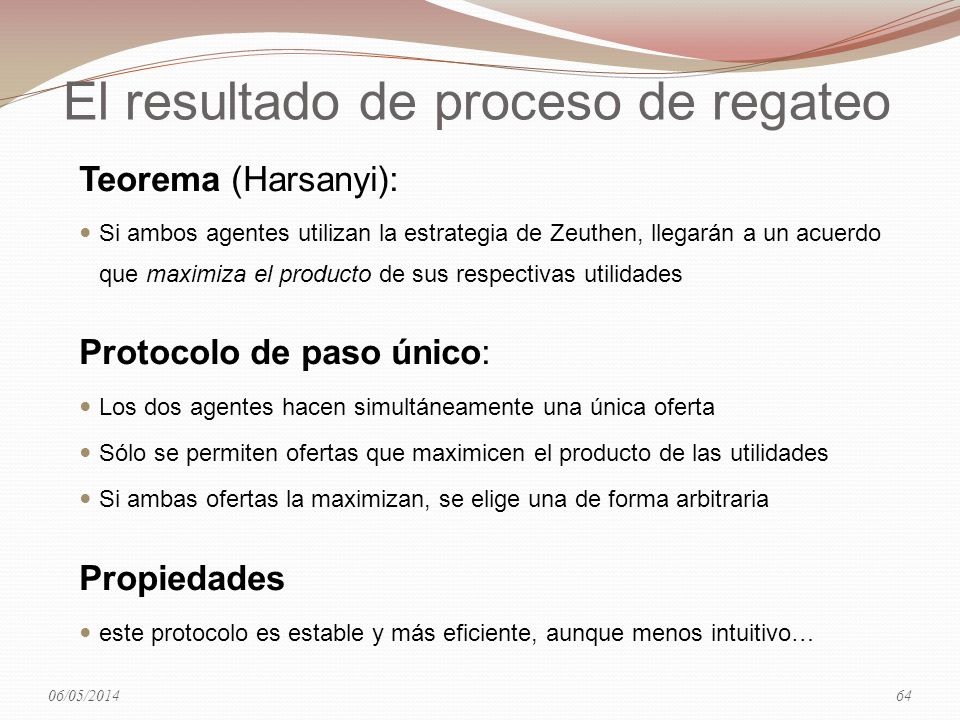 El resultado de proceso de regateo Teorema (Harsanyi): Si ambos agentes utilizan la estrategia de Zeuthen, llegarán a un acuerdo que maximiza el producto de sus respectivas utilidades Protocolo de paso único: Los dos agentes hacen simultáneamente una única oferta Sólo se permiten ofertas que maximicen el producto de las utilidades Si ambas ofertas la maximizan, se elige una de forma arbitraria Propiedades este protocolo es estable y más eficiente, aunque menos intuitivo… 06/05/201464