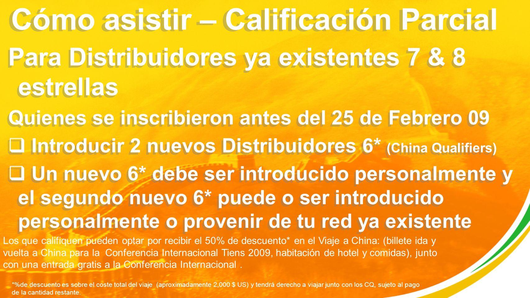 Cómo asistir – Calificación Parcial Para Distribuidores ya existentes 7 & 8 estrellas Quienes se inscribieron antes del 25 de Febrero 09 Introducir 2 nuevos Distribuidores 6* (China Qualifiers) Un nuevo 6* debe ser introducido personalmente y el segundo nuevo 6* puede o ser introducido personalmente o provenir de tu red ya existente Para Distribuidores ya existentes 7 & 8 estrellas Quienes se inscribieron antes del 25 de Febrero 09 Introducir 2 nuevos Distribuidores 6* (China Qualifiers) Un nuevo 6* debe ser introducido personalmente y el segundo nuevo 6* puede o ser introducido personalmente o provenir de tu red ya existente Los que califiquen pueden optar por recibir el 50% de descuento* en el Viaje a China: (billete ida y vuelta a China para la Conferencia Internacional Tiens 2009, habitación de hotel y comidas), junto con una entrada gratis a la Conferencia Internacional.