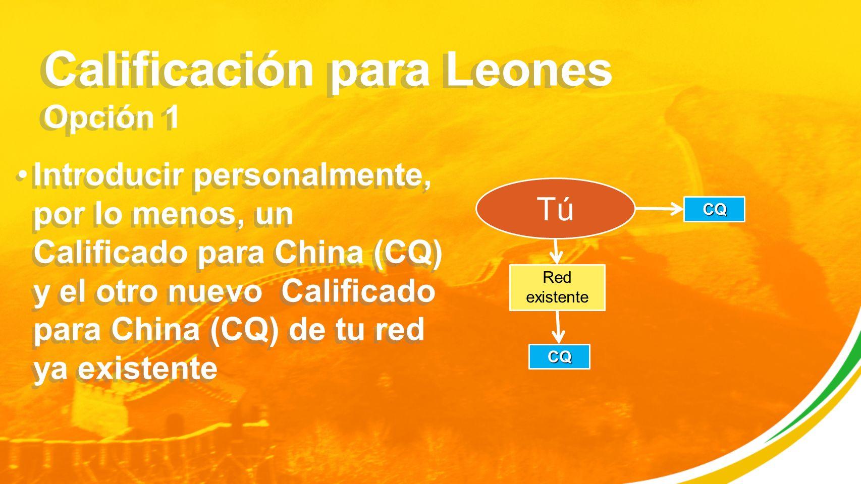 Calificación para Leones Opción 1 Introducir personalmente, por lo menos, un Calificado para China (CQ) y el otro nuevo Calificado para China (CQ) de tu red ya existente Tú CQ Red existente CQ