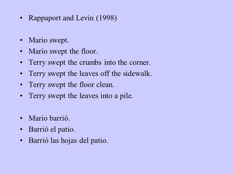 Rappaport and Levin (1998) Mario swept. Mario swept the floor. Terry swept the crumbs into the corner. Terry swept the leaves off the sidewalk. Terry