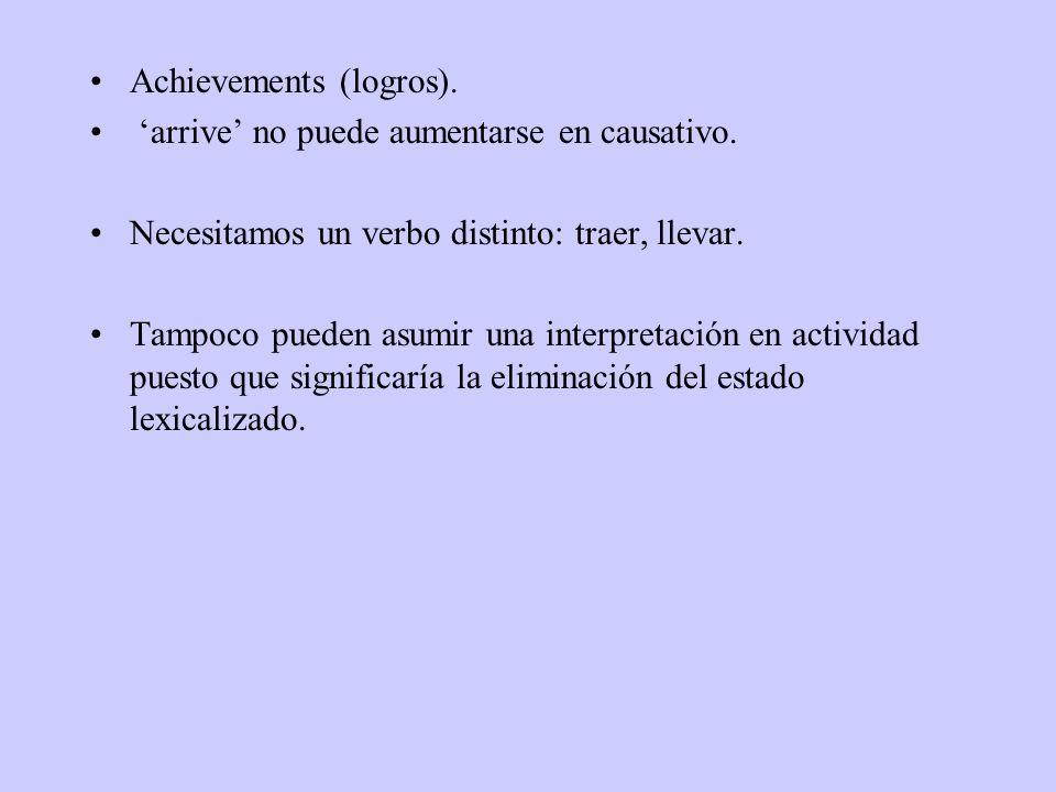 Achievements (logros). arrive no puede aumentarse en causativo. Necesitamos un verbo distinto: traer, llevar. Tampoco pueden asumir una interpretación