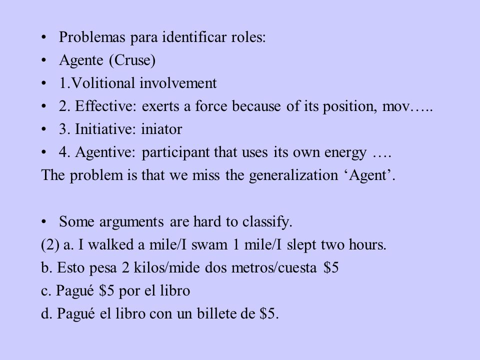 Problemas para identificar roles: Agente (Cruse) 1.Volitional involvement 2. Effective: exerts a force because of its position, mov….. 3. Initiative: