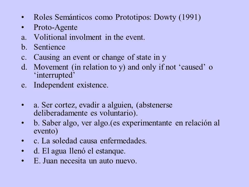 Roles Semánticos como Prototipos: Dowty (1991) Proto-Agente a.Volitional involment in the event. b.Sentience c.Causing an event or change of state in