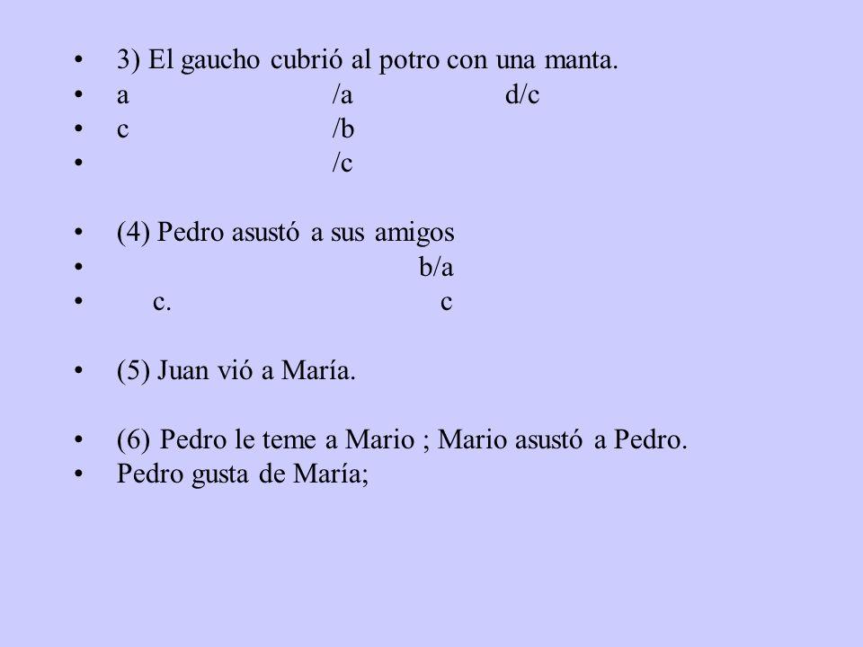 3) El gaucho cubrió al potro con una manta. a/ad/c c/b /c (4) Pedro asustó a sus amigos b/a c. c (5) Juan vió a María. (6)Pedro le teme a Mario ; Mari