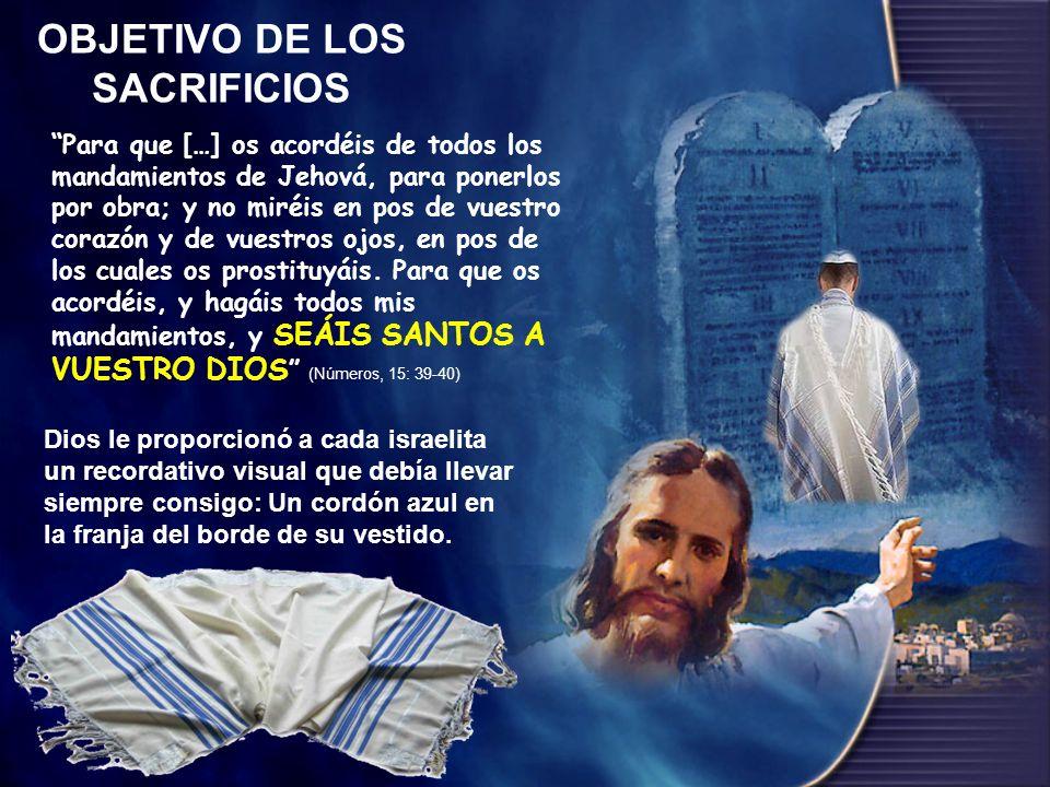 OBJETIVO DE LOS SACRIFICIOS Para que […] os acordéis de todos los mandamientos de Jehová, para ponerlos por obra; y no miréis en pos de vuestro corazó