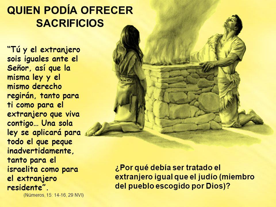QUIEN PODÍA OFRECER SACRIFICIOS Tú y el extranjero sois iguales ante el Señor, así que la misma ley y el mismo derecho regirán, tanto para ti como par