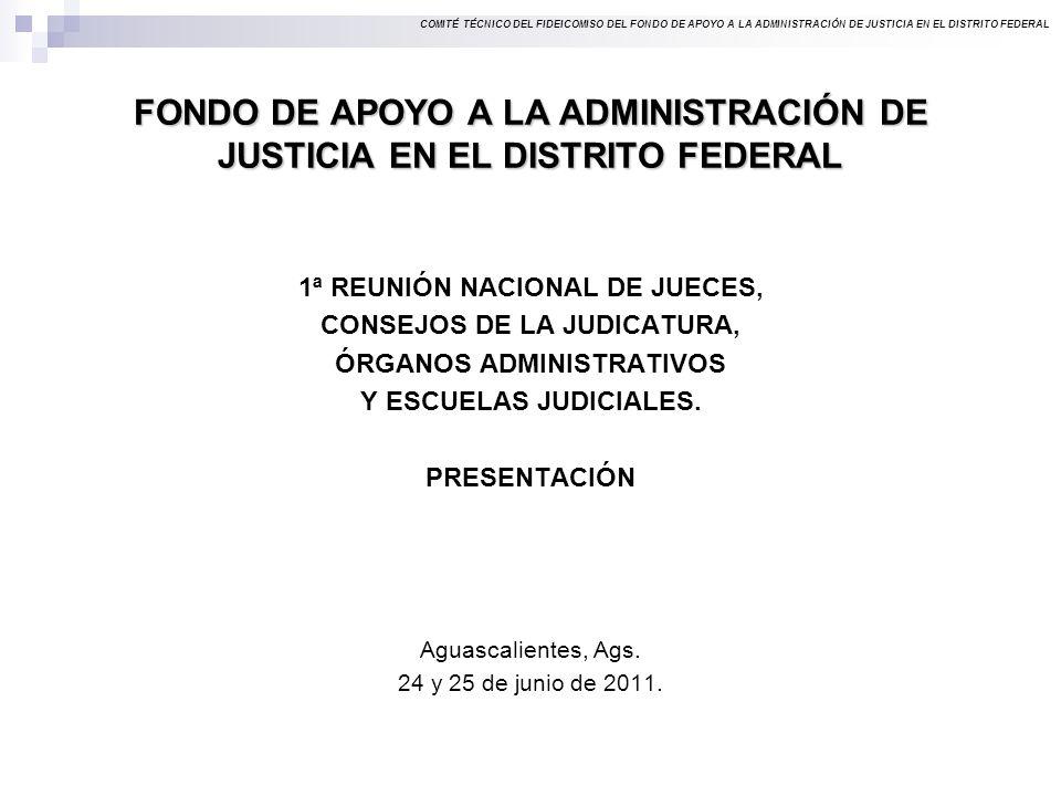 COMITÉ TÉCNICO DEL FIDEICOMISO DEL FONDO DE APOYO A LA ADMINISTRACIÓN DE JUSTICIA EN EL DISTRITO FEDERAL FONDO DE APOYO A LA ADMINISTRACIÓN DE JUSTICIA EN EL DISTRITO FEDERAL 1ª REUNIÓN NACIONAL DE JUECES, CONSEJOS DE LA JUDICATURA, ÓRGANOS ADMINISTRATIVOS Y ESCUELAS JUDICIALES.