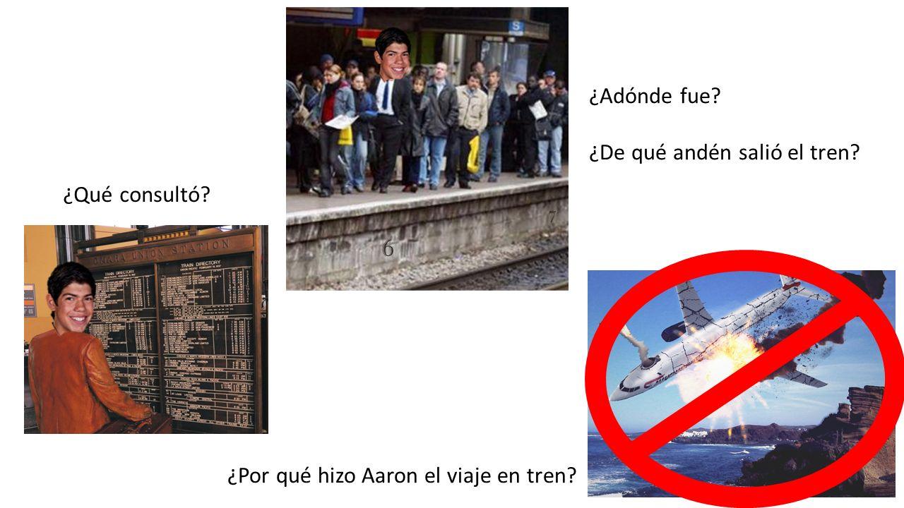 ¿Qué consultó? ¿Adónde fue? ¿De qué andén salió el tren? ¿Por qué hizo Aaron el viaje en tren? 6 7