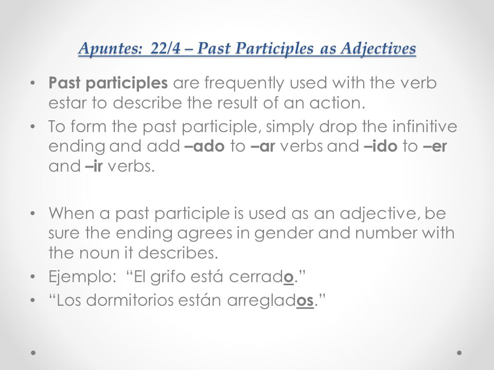Apuntes: 22/4 – Past Participles as Adjectives Past participles are frequently used with the verb estar to describe the result of an action. To form t