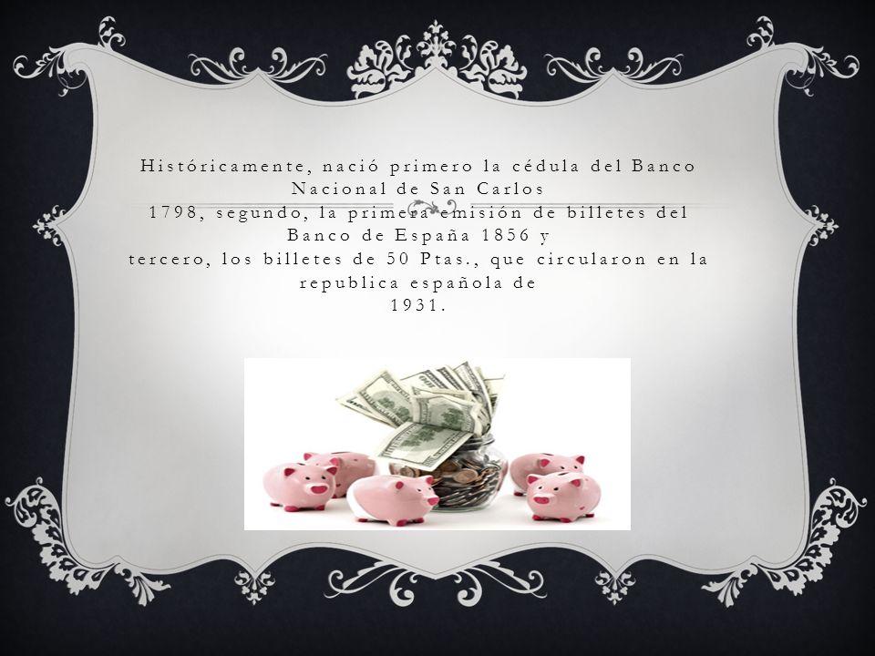 Históricamente, nació primero la cédula del Banco Nacional de San Carlos 1798, segundo, la primera emisión de billetes del Banco de España 1856 y terc