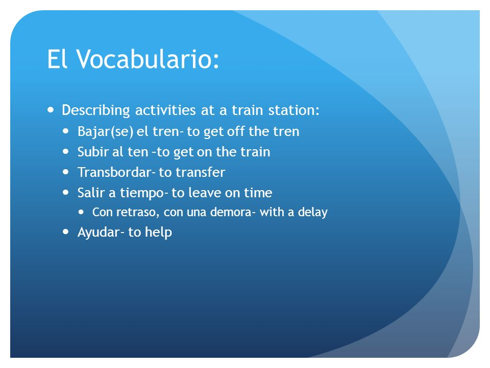 El Vocabulario: Describing activities at a train station: Bajar(se) el tren- to get off the tren Subir al ten –to get on the train Transbordar- to tra