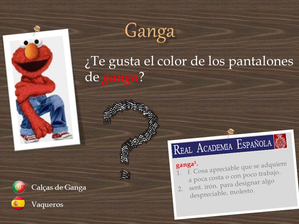 ¿Te gusta el color de los pantalones de ganga ? Vaqueros Calças de Ganga ganga 1. 1.f. Cosa apreciable que se adquiere a poca costa o con poco trabajo