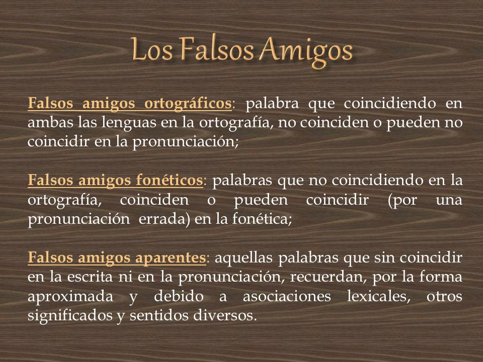 Falsos amigos ortográficos : palabra que coincidiendo en ambas las lenguas en la ortografía, no coinciden o pueden no coincidir en la pronunciación; F