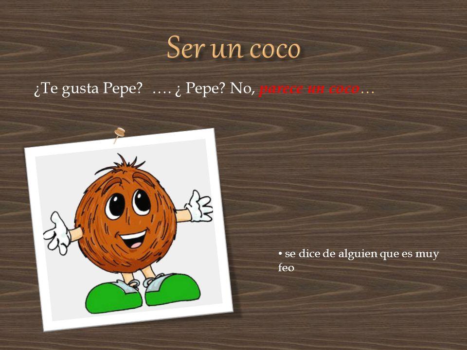 ¿Te gusta Pepe? …. ¿ Pepe? No, parece un coco … se dice de alguien que es muy feo