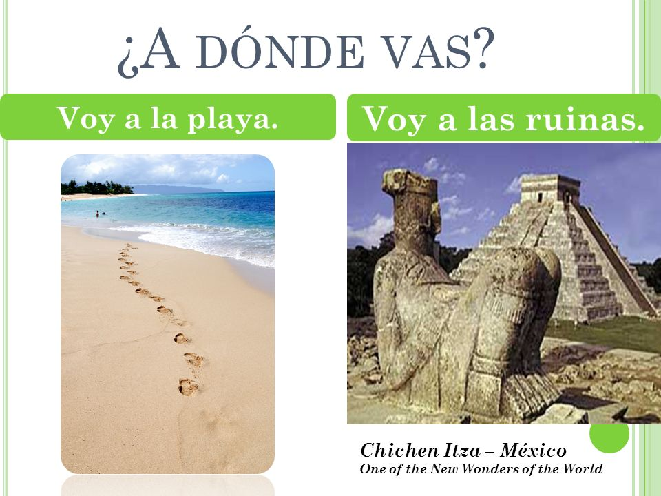 ¿A DÓNDE VAS ? Voy a la playa. Voy a las ruinas. Chichen Itza – México One of the New Wonders of the World