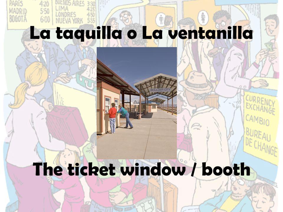 La taquilla o La ventanilla The ticket window / booth