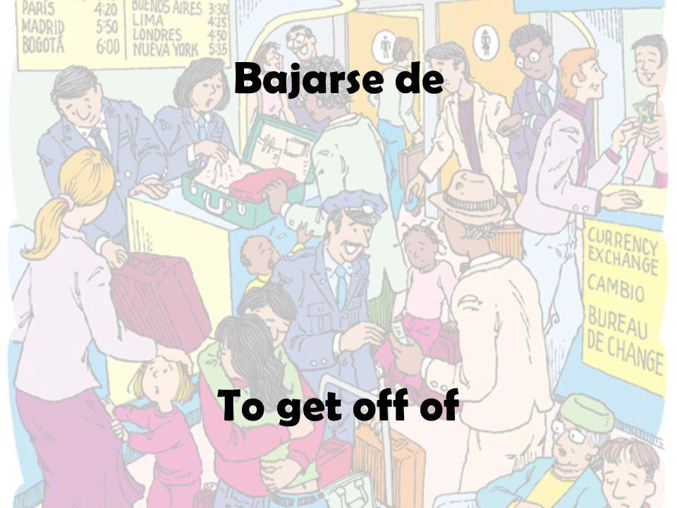 Bajarse de To get off of