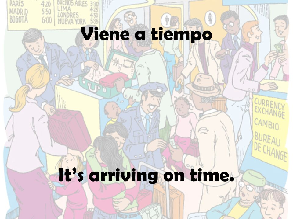 Viene a tiempo Its arriving on time.