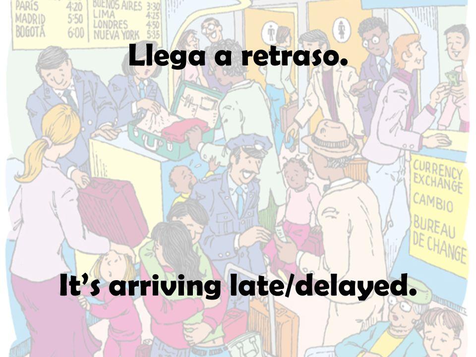 Llega a retraso. Its arriving late/delayed.